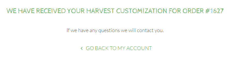 That's It! Your harvest customization has been received and we will contact you if we have any questions.